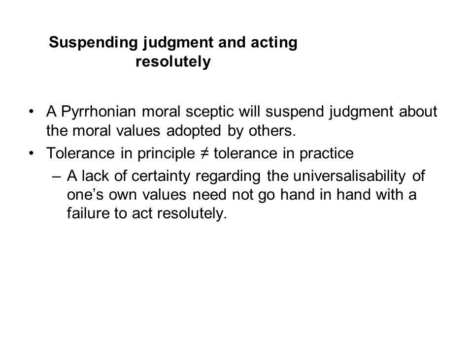 Suspending judgment and acting resolutely A Pyrrhonian moral sceptic will suspend judgment about the moral values adopted by others.