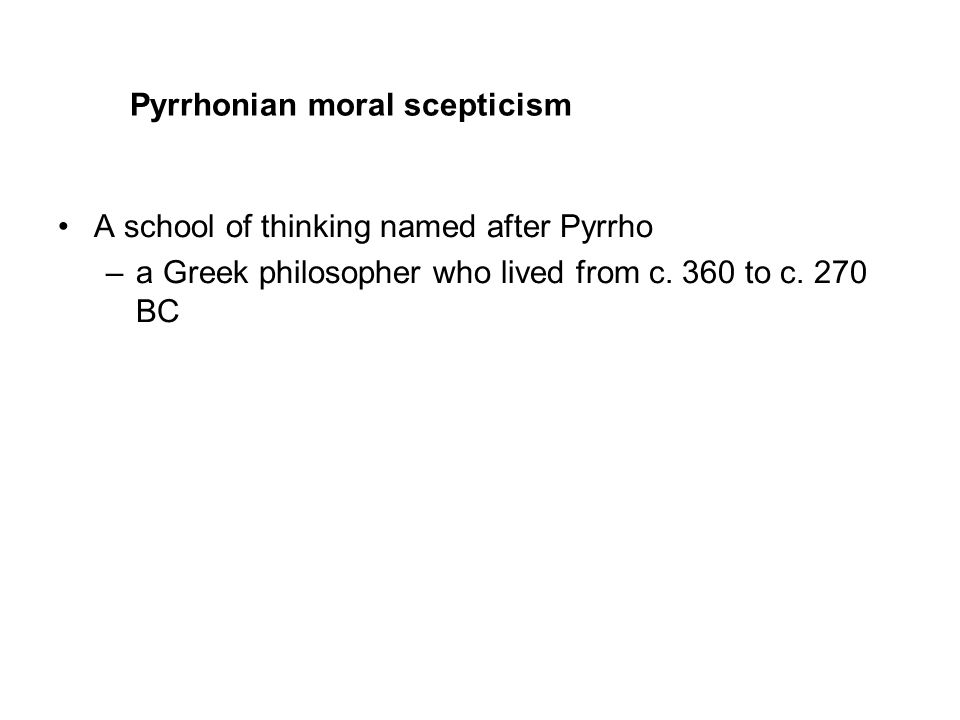 Pyrrhonian moral scepticism A school of thinking named after Pyrrho –a Greek philosopher who lived from c.
