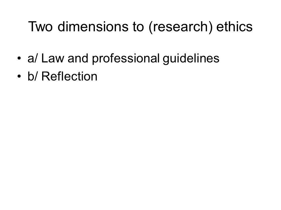 Two dimensions to (research) ethics a/ Law and professional guidelines b/ Reflection