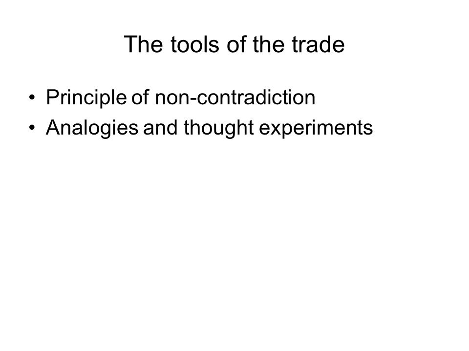 The tools of the trade Principle of non-contradiction Analogies and thought experiments