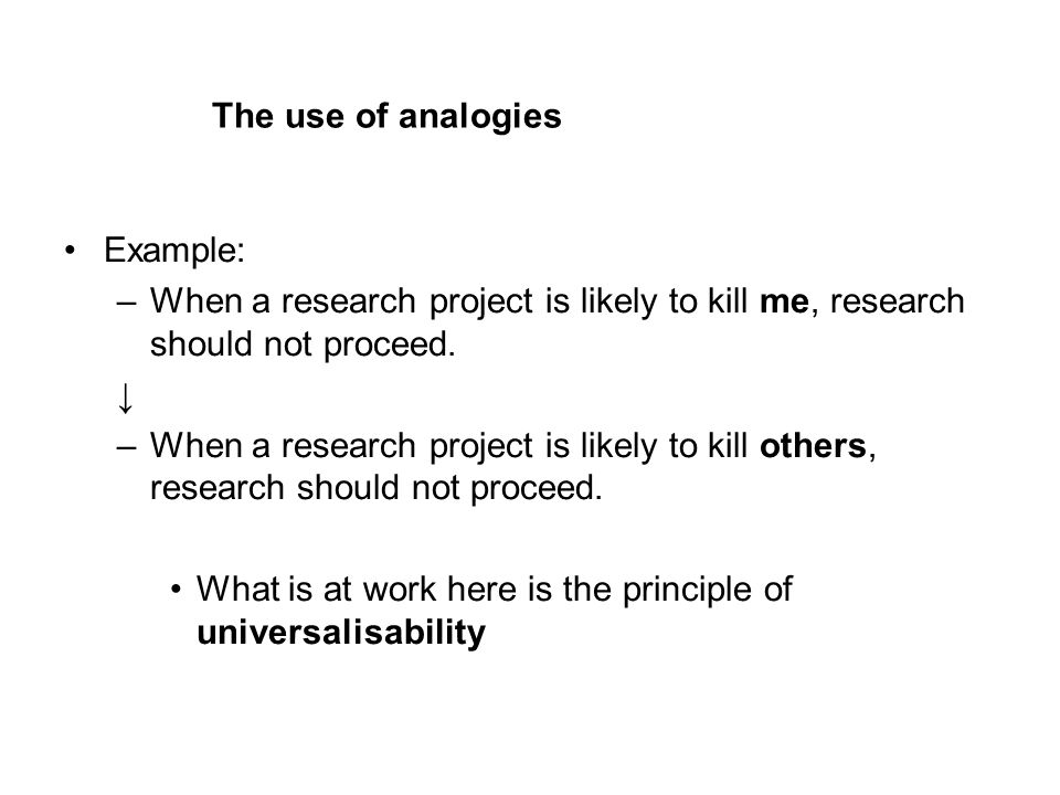The use of analogies Example: –When a research project is likely to kill me, research should not proceed.
