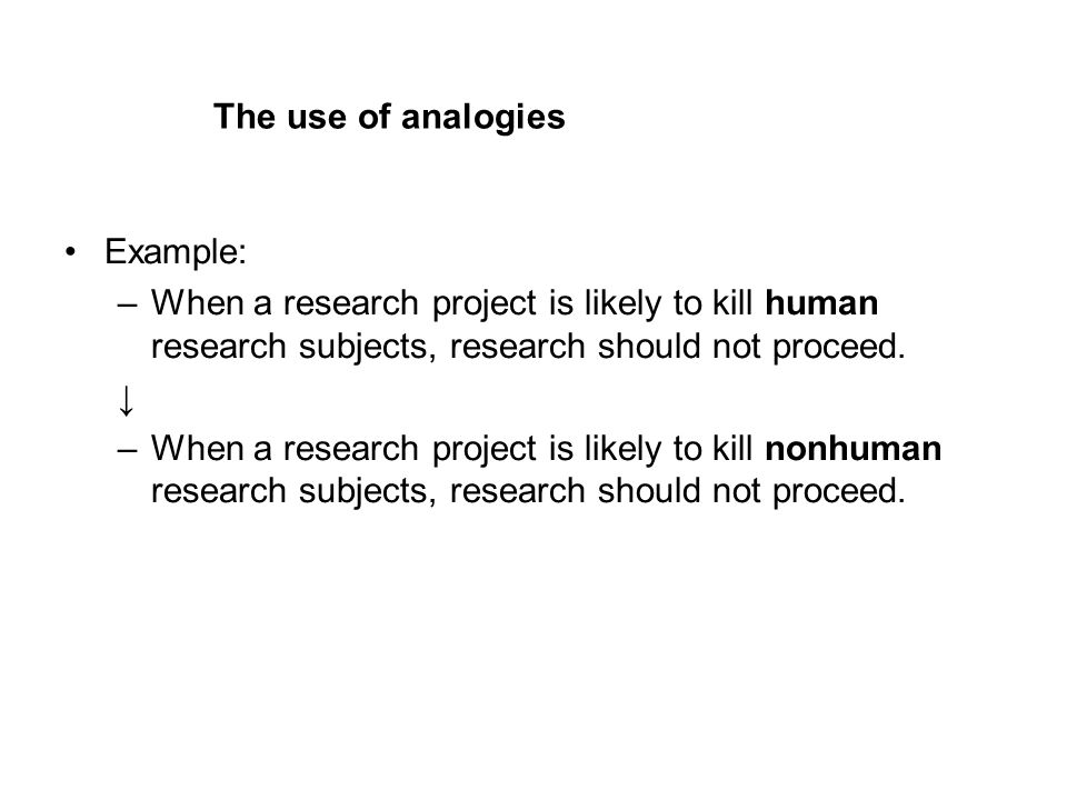 The use of analogies Example: –When a research project is likely to kill human research subjects, research should not proceed.