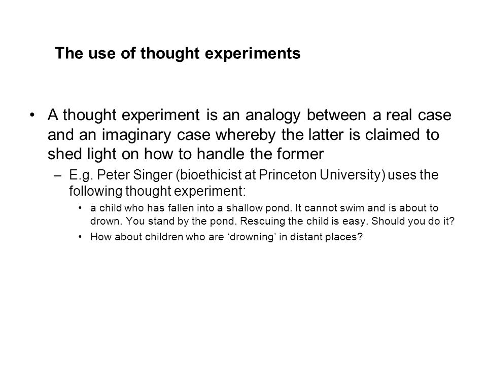 The use of thought experiments A thought experiment is an analogy between a real case and an imaginary case whereby the latter is claimed to shed light on how to handle the former –E.g.