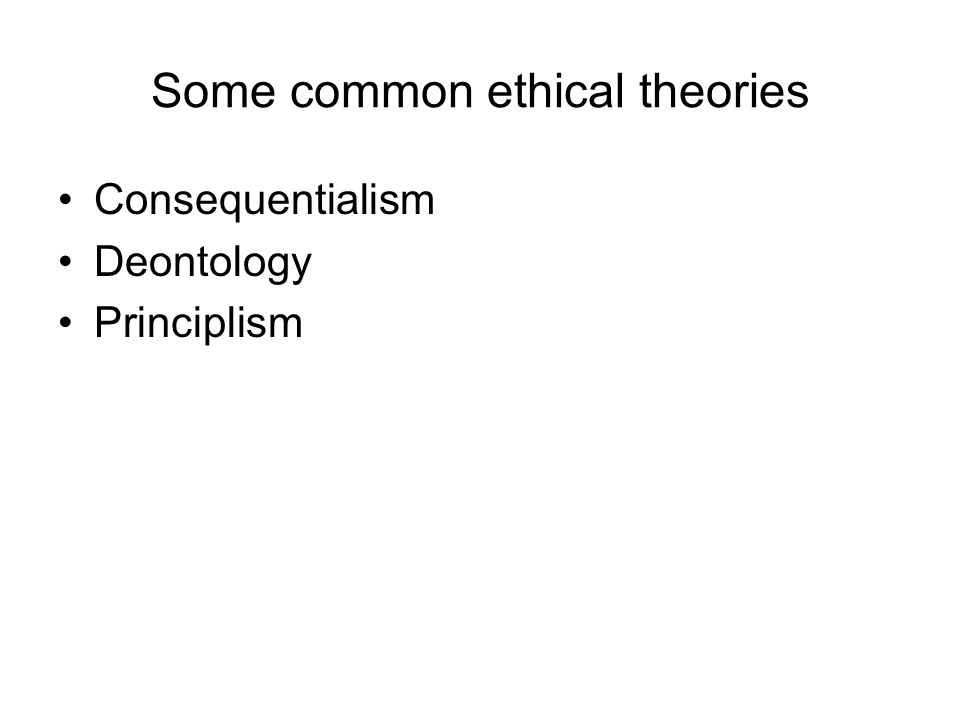 Some common ethical theories Consequentialism Deontology Principlism