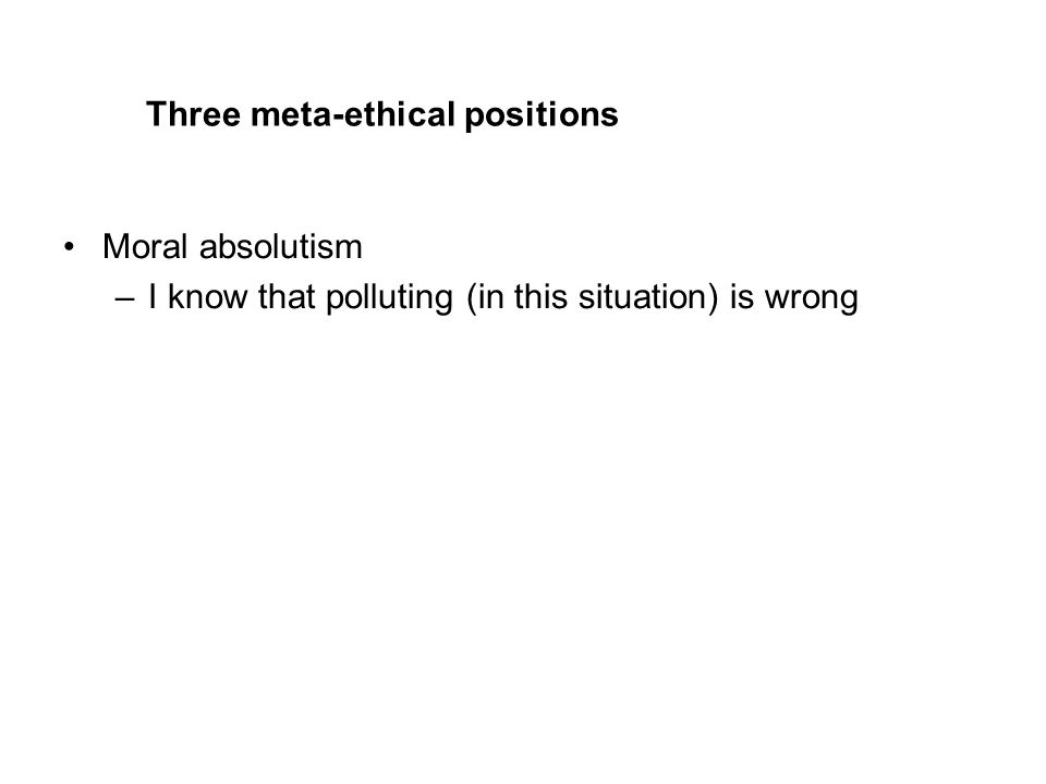Three meta-ethical positions Moral absolutism –I know that polluting (in this situation) is wrong
