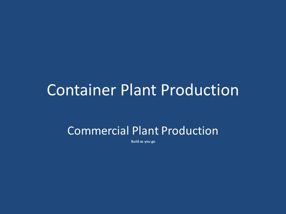 Container Plant Production Commercial Plant Production Build as you go