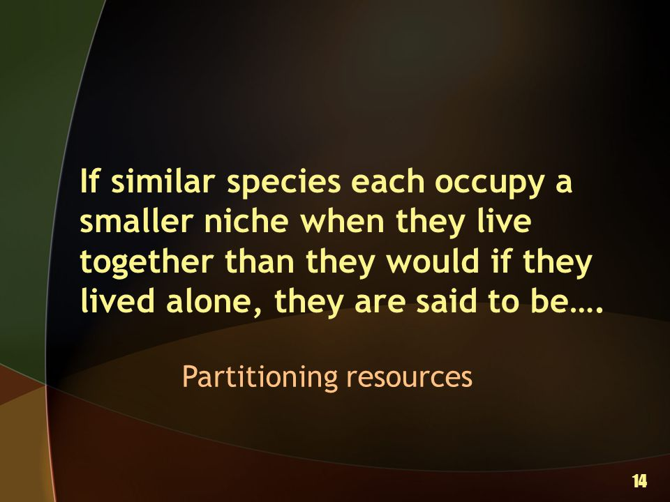If similar species each occupy a smaller niche when they live together than they would if they lived alone, they are said to be…. Partitioning resourc