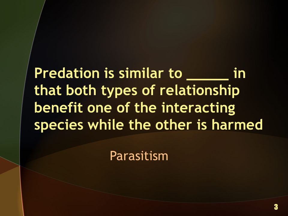 Predation is similar to _____ in that both types of relationship benefit one of the interacting species while the other is harmed Parasitism 3