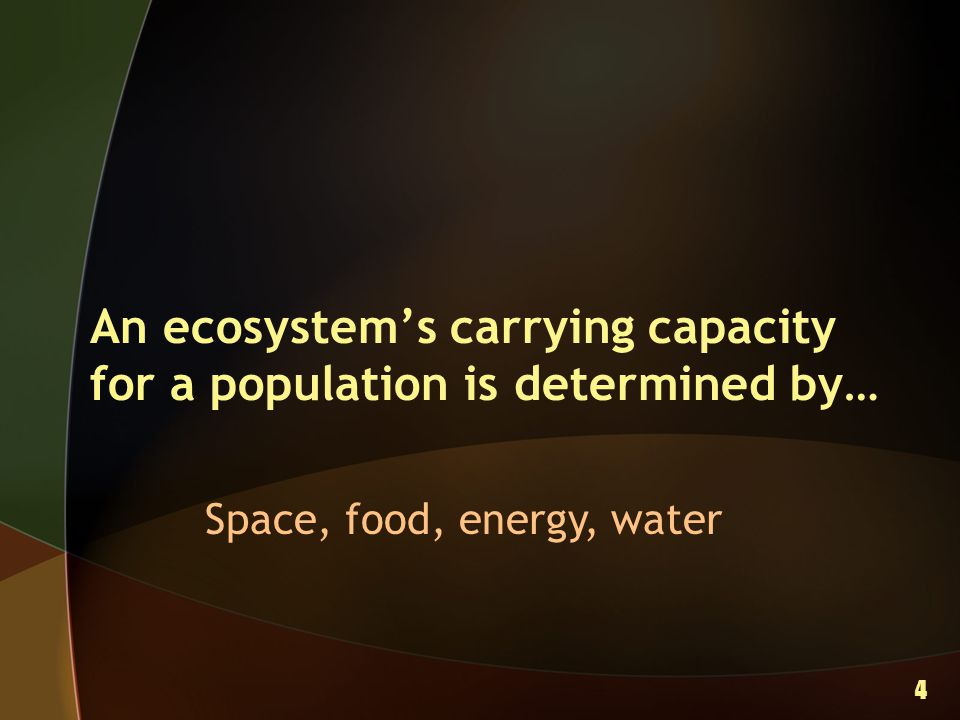 An ecosystem's carrying capacity for a population is determined by… Space, food, energy, water 4