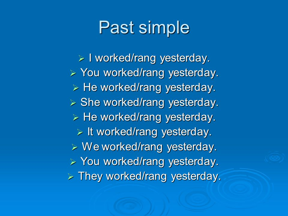 Past simple  I worked/rang yesterday.  You worked/rang yesterday.