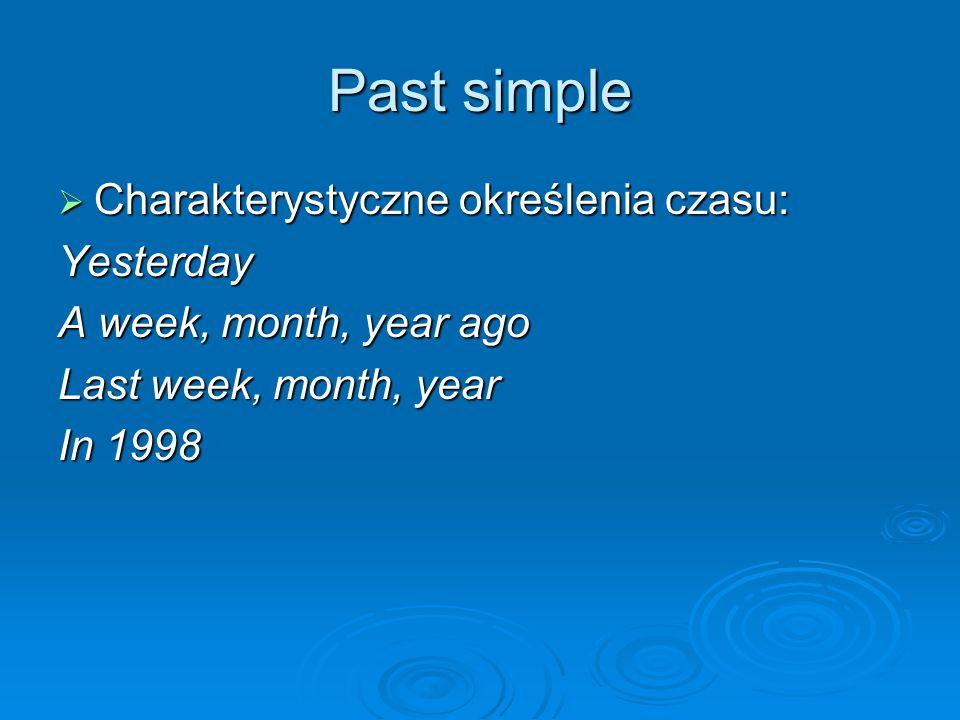 Past simple  Charakterystyczne określenia czasu: Yesterday A week, month, year ago Last week, month, year In 1998