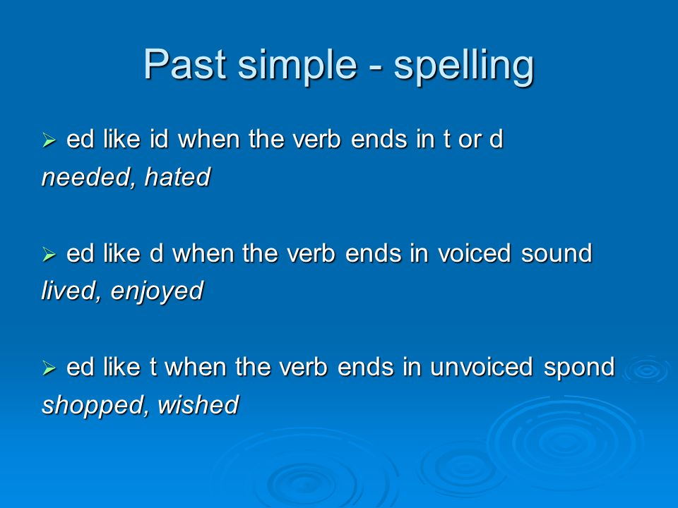 Past simple - spelling  ed like id when the verb ends in t or d needed, hated  ed like d when the verb ends in voiced sound lived, enjoyed  ed like t when the verb ends in unvoiced spond shopped, wished