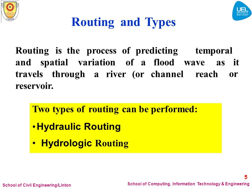 Hydraulic Routing Hydraulic routing method combines the continuity equation with a more realistic relationship describing the actual physics of the movement of the water The equation used results from conservation of momentum, assuming – In uniform velocity distribution (depth averaged) hydrostatic pressure small bottom slope hydraulicroutinganalysis, it isintended thatthethe dynamics of the water accurately described or flood wave movement be more 6 School of Computing, Information Technology & Engineering School of Civil Engineering/Linton