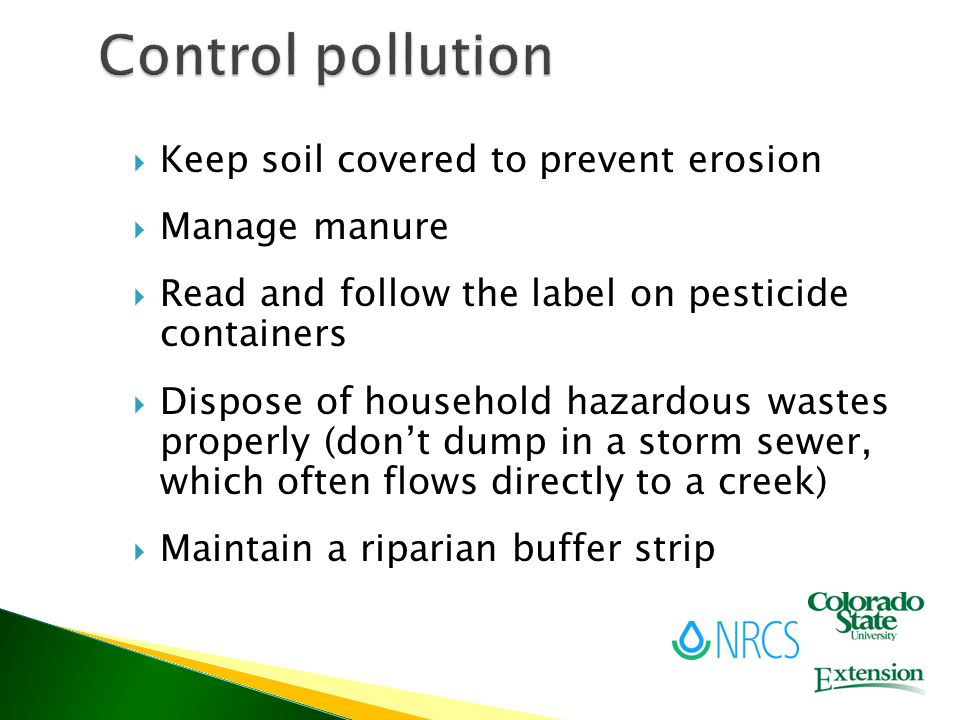  Keep soil covered to prevent erosion  Manage manure  Read and follow the label on pesticide containers  Dispose of household hazardous wastes properly (don't dump in a storm sewer, which often flows directly to a creek)  Maintain a riparian buffer strip