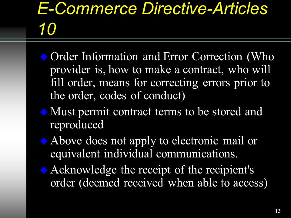 13 E-Commerce Directive-Articles 10 u Order Information and Error Correction (Who provider is, how to make a contract, who will fill order, means for correcting errors prior to the order, codes of conduct) u Must permit contract terms to be stored and reproduced u Above does not apply to electronic mail or equivalent individual communications.