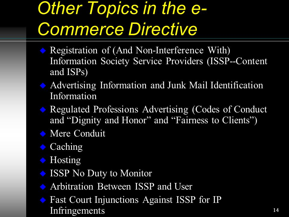14 Other Topics in the e- Commerce Directive u Registration of (And Non-Interference With) Information Society Service Providers (ISSP--Content and ISPs) u Advertising Information and Junk Mail Identification Information u Regulated Professions Advertising (Codes of Conduct and Dignity and Honor and Fairness to Clients ) u Mere Conduit u Caching u Hosting u ISSP No Duty to Monitor u Arbitration Between ISSP and User u Fast Court Injunctions Against ISSP for IP Infringements