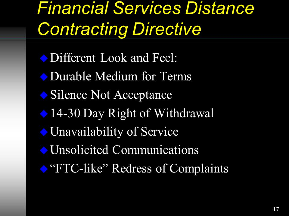17 Financial Services Distance Contracting Directive u Different Look and Feel: u Durable Medium for Terms u Silence Not Acceptance u 14-30 Day Right of Withdrawal u Unavailability of Service u Unsolicited Communications u FTC-like Redress of Complaints