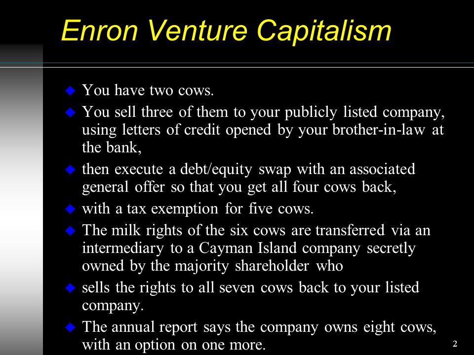 2 Enron Venture Capitalism u You have two cows.