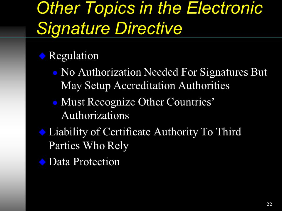 22 Other Topics in the Electronic Signature Directive u Regulation l No Authorization Needed For Signatures But May Setup Accreditation Authorities l Must Recognize Other Countries' Authorizations u Liability of Certificate Authority To Third Parties Who Rely u Data Protection
