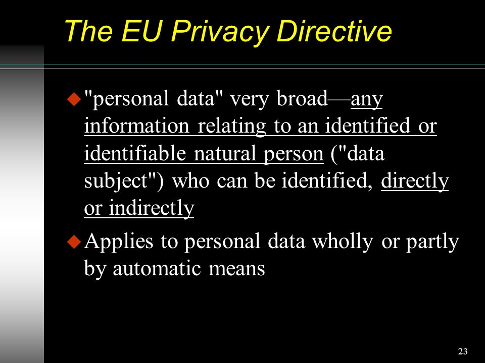 23 The EU Privacy Directive u personal data very broad—any information relating to an identified or identifiable natural person ( data subject ) who can be identified, directly or indirectly u Applies to personal data wholly or partly by automatic means