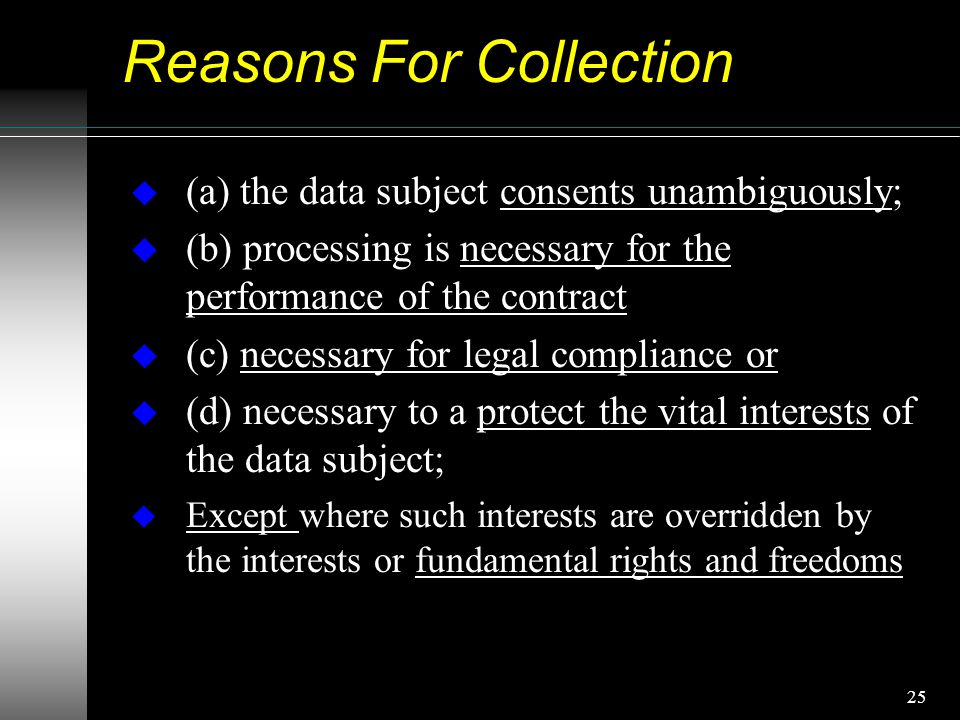 25 Reasons For Collection u (a) the data subject consents unambiguously; u (b) processing is necessary for the performance of the contract u (c) necessary for legal compliance or u (d) necessary to a protect the vital interests of the data subject; u Except where such interests are overridden by the interests or fundamental rights and freedoms