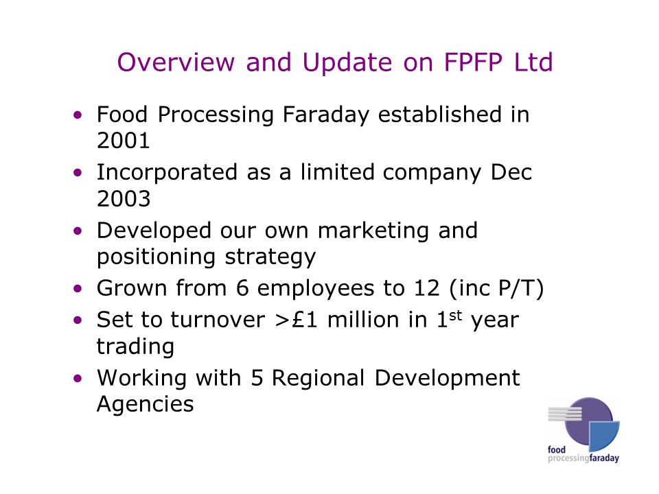 Overview and Update on FPFP Ltd Food Processing Faraday established in 2001 Incorporated as a limited company Dec 2003 Developed our own marketing and positioning strategy Grown from 6 employees to 12 (inc P/T) Set to turnover >£1 million in 1 st year trading Working with 5 Regional Development Agencies