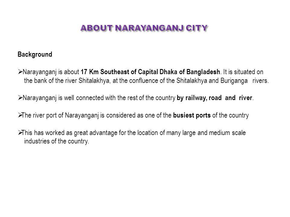 ABOUT NARAYANGANJ CITY Background  Narayanganj is about 17 Km Southeast of Capital Dhaka of Bangladesh.