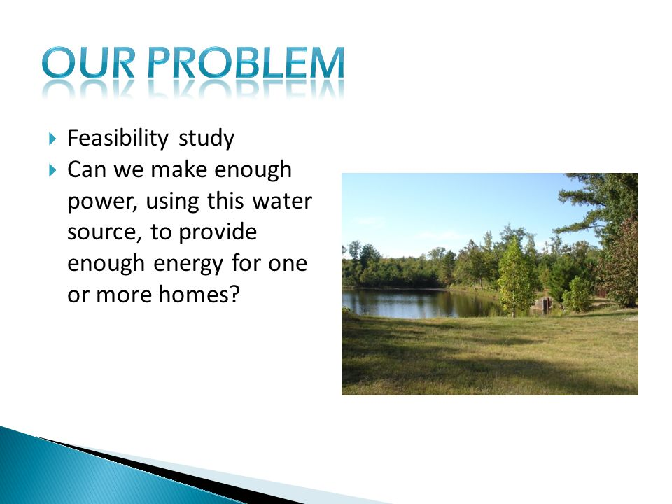  Feasibility study  Can we make enough power, using this water source, to provide enough energy for one or more homes?
