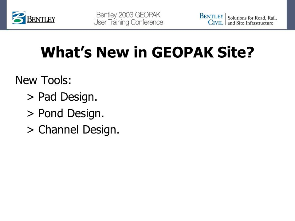 What's New in GEOPAK Site? New Tools: > Pad Design. > Pond Design. > Channel Design.