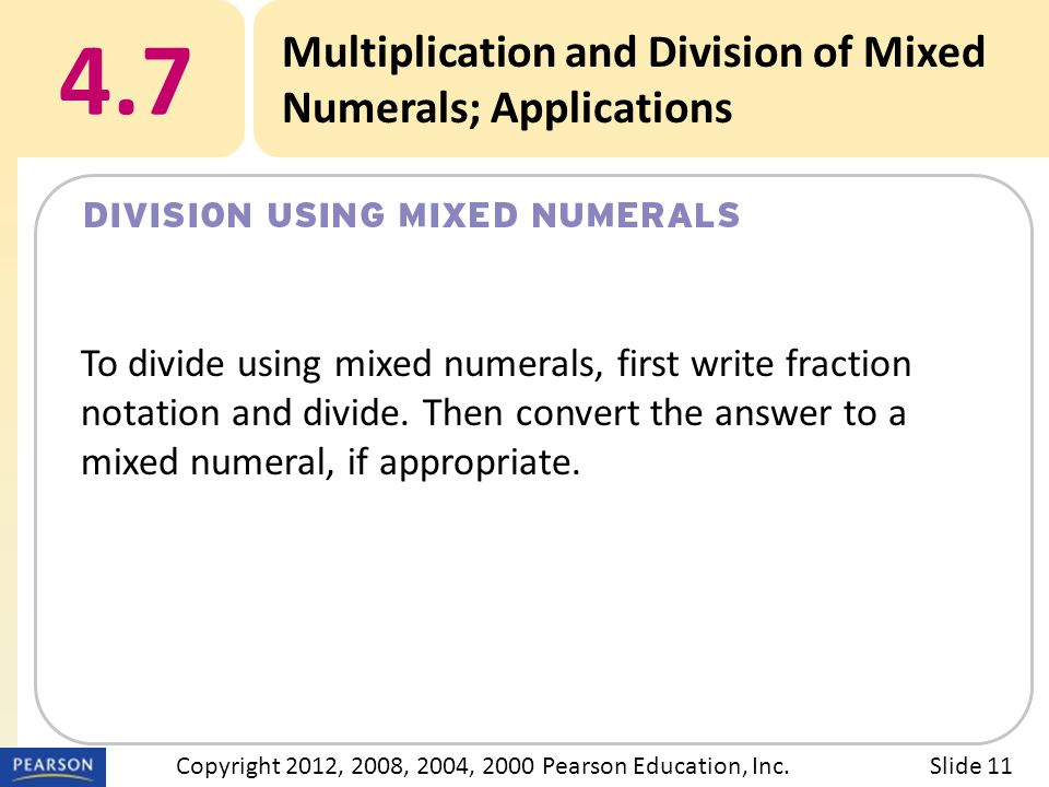 Title 4.7 Multiplication and Division of Mixed Numerals; Applications Slide 11Copyright 2012, 2008, 2004, 2000 Pearson Education, Inc. To divide using