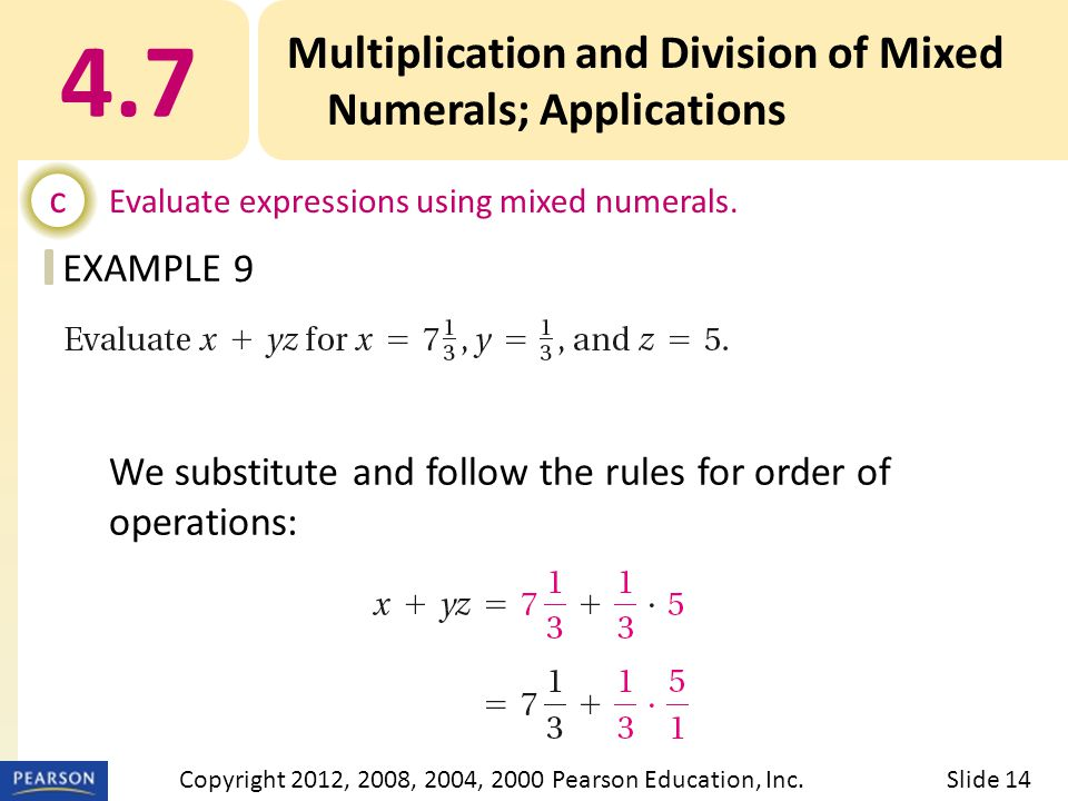 EXAMPLE 4.7 Multiplication and Division of Mixed Numerals; Applications c Evaluate expressions using mixed numerals. 9 Slide 14Copyright 2012, 2008, 2