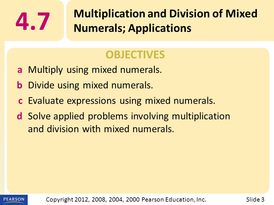 OBJECTIVES 4.7 Multiplication and Division of Mixed Numerals; Applications Slide 3Copyright 2012, 2008, 2004, 2000 Pearson Education, Inc. aMultiply u