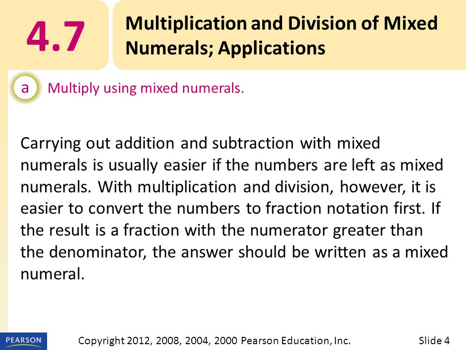 4.7 Multiplication and Division of Mixed Numerals; Applications a Multiply using mixed numerals. Slide 4Copyright 2012, 2008, 2004, 2000 Pearson Educa