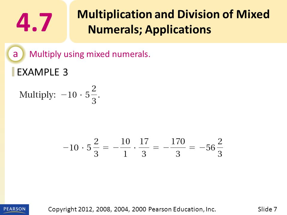 EXAMPLE 4.7 Multiplication and Division of Mixed Numerals; Applications a Multiply using mixed numerals. 3 Slide 7Copyright 2012, 2008, 2004, 2000 Pea