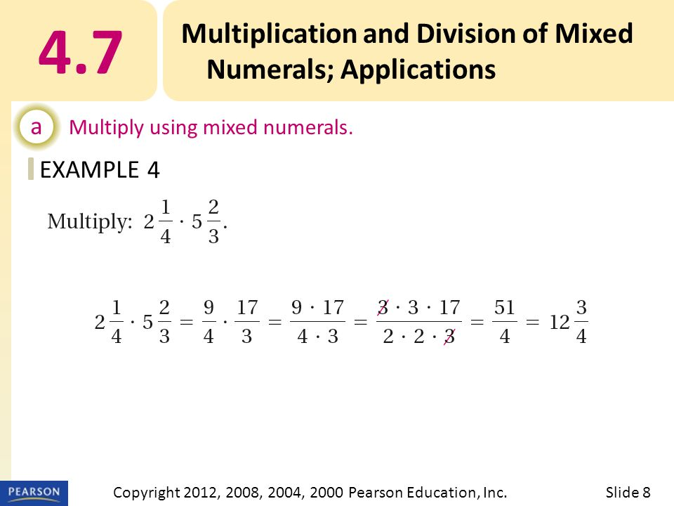 EXAMPLE 4.7 Multiplication and Division of Mixed Numerals; Applications a Multiply using mixed numerals. 4 Slide 8Copyright 2012, 2008, 2004, 2000 Pea