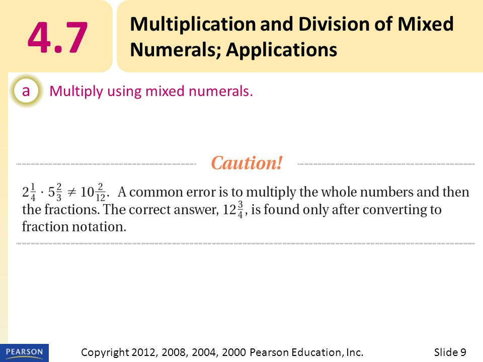 4.7 Multiplication and Division of Mixed Numerals; Applications a Multiply using mixed numerals. Slide 9Copyright 2012, 2008, 2004, 2000 Pearson Educa