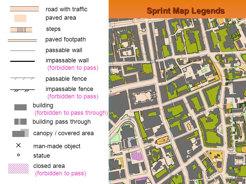 Sprint Map Legends road with traffic paved area steps paved footpath passable wall impassable wall (forbidden to pass) passable fence impassable fence (forbidden to pass) building (forbidden to pass through) building pass through canopy / covered area statue man-made object closed area (forbidden to pass)