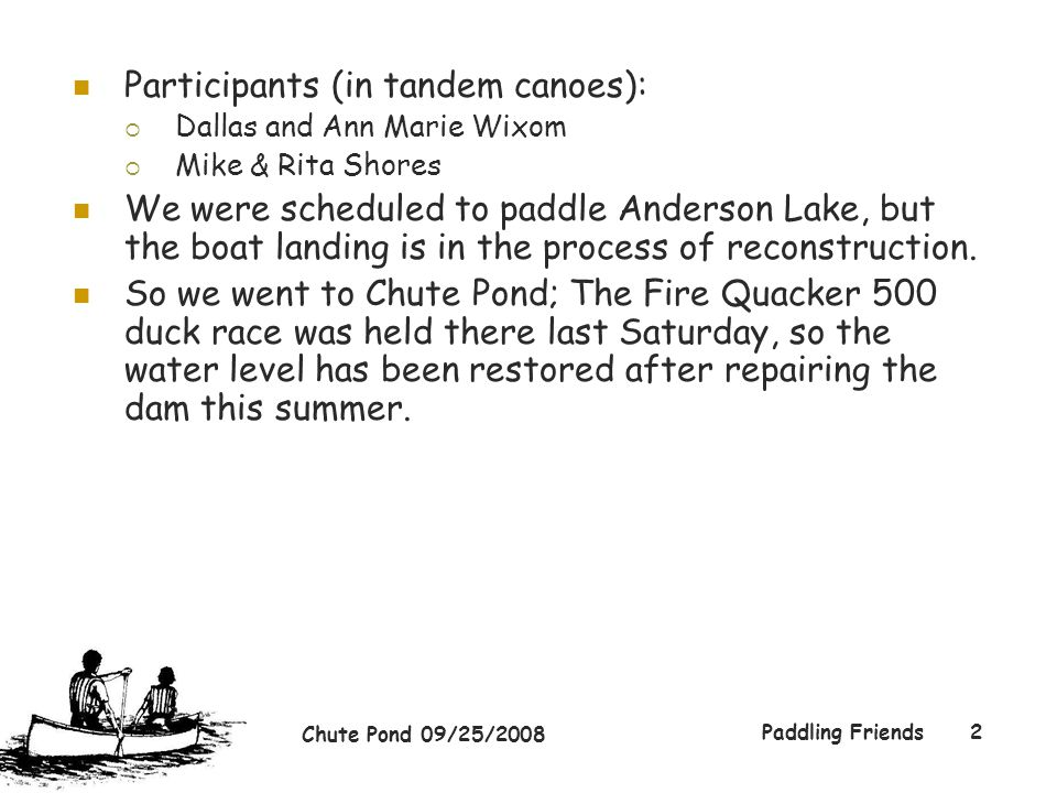 Chute Pond 09/25/2008 Paddling Friends2 Participants (in tandem canoes):  Dallas and Ann Marie Wixom  Mike & Rita Shores We were scheduled to paddle Anderson Lake, but the boat landing is in the process of reconstruction.