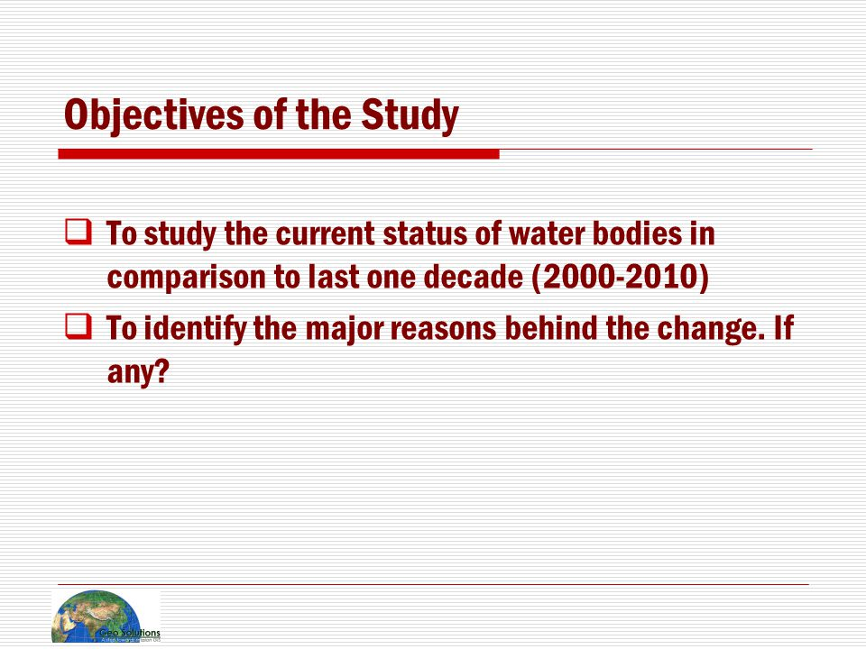 Objectives of the Study  To study the current status of water bodies in comparison to last one decade (2000-2010)  To identify the major reasons behind the change.