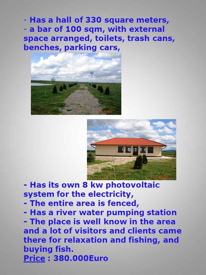 - Has a hall of 330 square meters, - a bar of 100 sqm, with external space arranged, toilets, trash cans, benches, parking cars, - Has its own 8 kw photovoltaic system for the electricity, - The entire area is fenced, - Has a river water pumping station - The place is well know in the area and a lot of visitors and clients came there for relaxation and fishing, and buying fish.