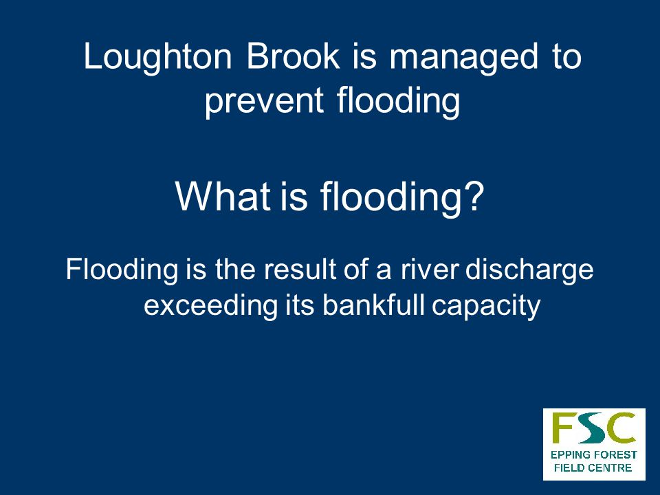 What is flooding? Flooding is the result of a river discharge exceeding its bankfull capacity Loughton Brook is managed to prevent flooding
