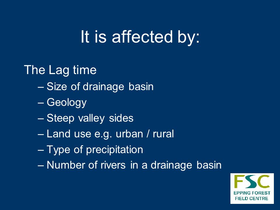 It is affected by: The Lag time –Size of drainage basin –Geology –Steep valley sides –Land use e.g. urban / rural –Type of precipitation –Number of ri