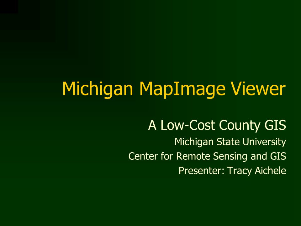 Michigan MapImage Viewer A Low-Cost County GIS Michigan State University Center for Remote Sensing and GIS Presenter: Tracy Aichele