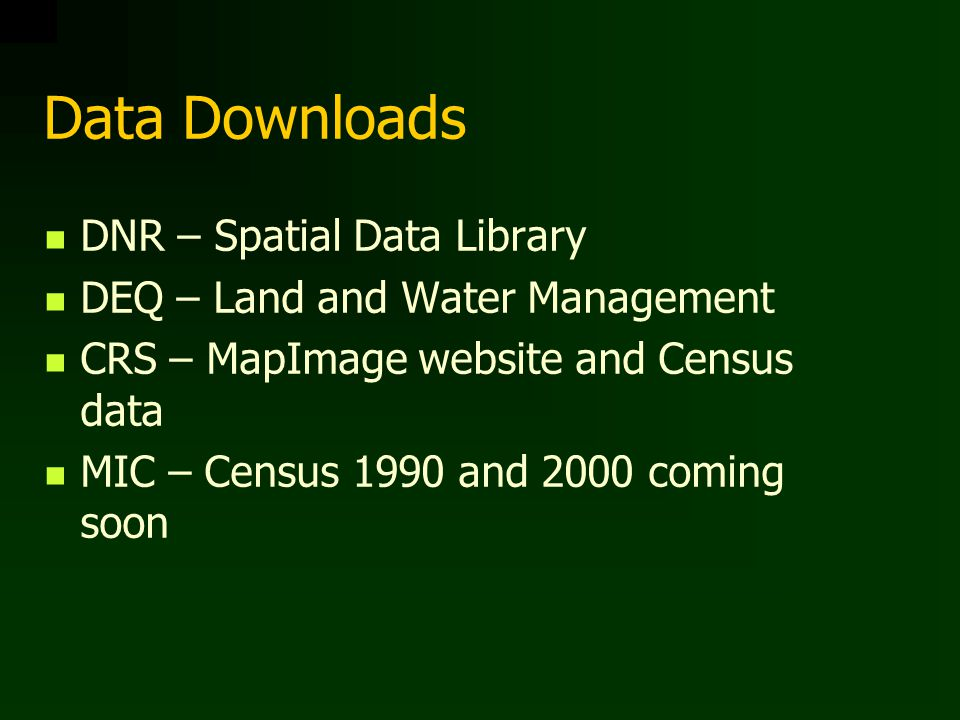 Data Downloads DNR – Spatial Data Library DEQ – Land and Water Management CRS – MapImage website and Census data MIC – Census 1990 and 2000 coming soon