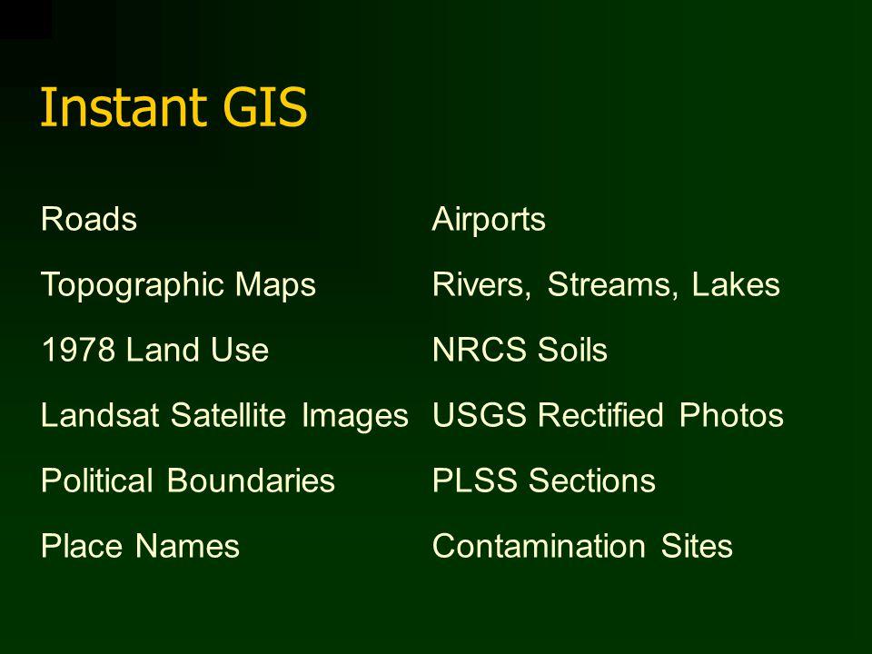 Instant GIS RoadsAirports Topographic MapsRivers, Streams, Lakes 1978 Land UseNRCS Soils Landsat Satellite ImagesUSGS Rectified Photos Political BoundariesPLSS Sections Place NamesContamination Sites