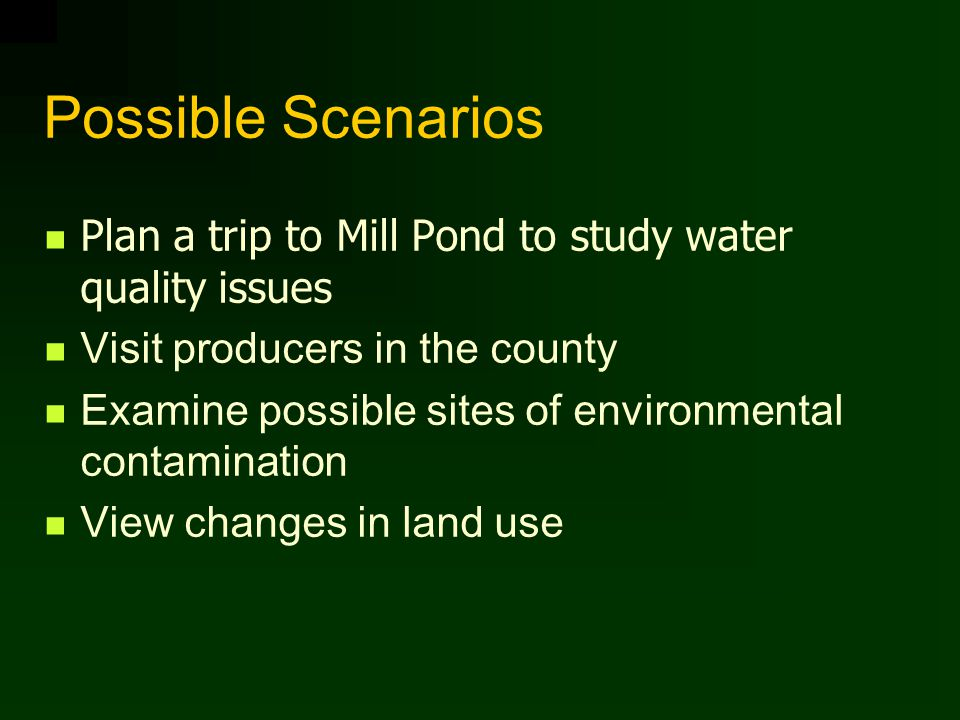 Possible Scenarios Plan a trip to Mill Pond to study water quality issues Visit producers in the county Examine possible sites of environmental contamination View changes in land use