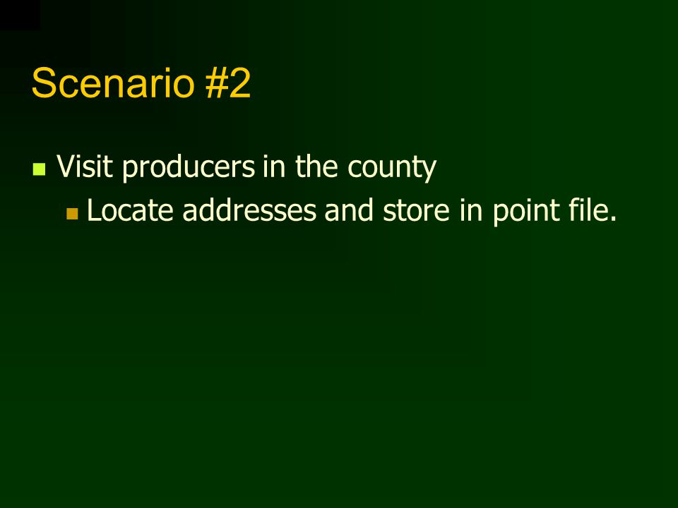 Scenario #2 Visit producers in the county Locate addresses and store in point file.