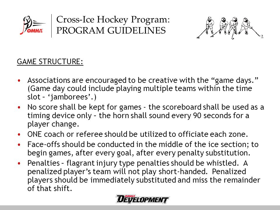Cross-Ice Hockey Program: PROGRAM GUIDELINES GAME STRUCTURE: Associations are encouraged to be creative with the game days. (Game day could include playing multiple teams within the time slot – 'jamborees'.) No score shall be kept for games - the scoreboard shall be used as a timing device only – the horn shall sound every 90 seconds for a player change.