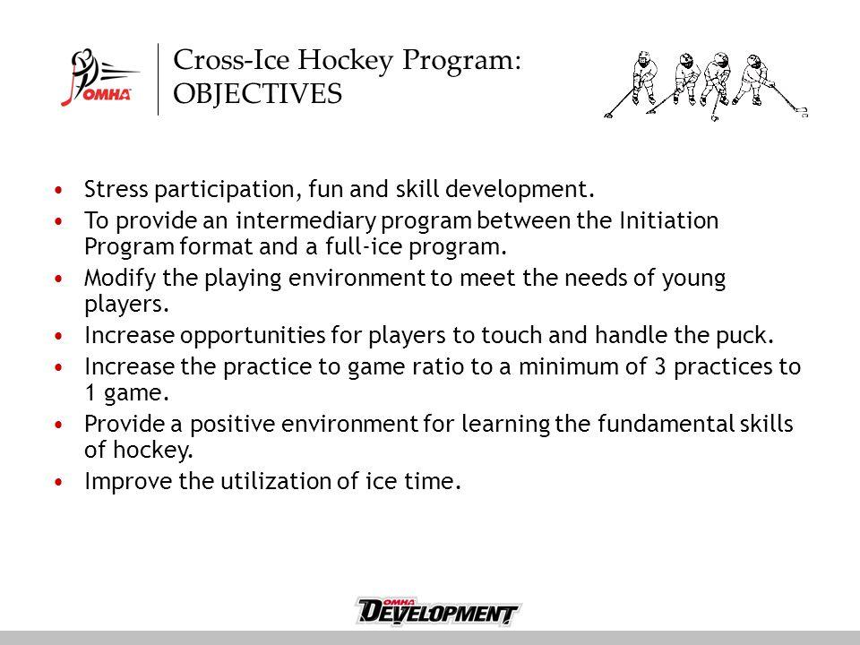 Cross-Ice Hockey Program: OBJECTIVES Stress participation, fun and skill development. To provide an intermediary program between the Initiation Progra