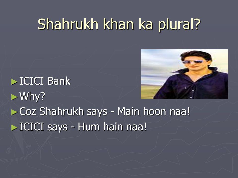 Shahrukh khan ka plural? ► ICICI Bank ► Why? ► Coz Shahrukh says - Main hoon naa! ► ICICI says - Hum hain naa!